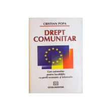 DREPT COMUNITAR, CURS UNIVERSITAR PENTRU FACULTATILE CU PROFIL ECONOMIC SI INFORMATIC de CRISTIAN POPA, 2009