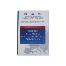 DREPTUL ROMANESC , TRADITIE SI VOCATIE EUROPEANA , CONFERINTA INTERNATIONALA DE DREPT , 17 - 18 MAI 2018 , 2019