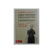 EARLY MODERN PHILOSOPHY OF TECHNOLOGY , BACON AND DESCARTES BY ROBERT R . A . ARNAUTU , 2017