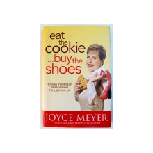 EAT THE COOKIE ..BUY THE SHOES  - GIVING YOURSELF PERMISSION TO LIGHTEN UP by JOYCE MEYER , 2010