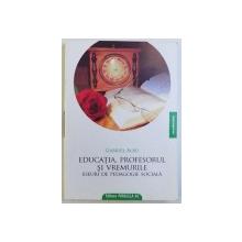EDUCATIA, PROFESORUL SI VREMURILE, ESEURI DE PEDAGOGIE SOCIALA de GABRIEL ALBU, 2009 *DEDICATIE