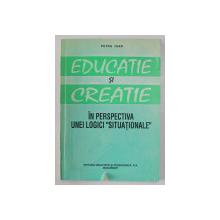 EDUCATIE SI CREATIE - IN PERSPECTIVA UNEI LOGICI ' SITUATIONALE ' de PETRU IOAN , 1995