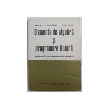ELEMENTE DE ALGEBRA SI PROGRAMARE LINIARA  - PENTRU ANUL III LICEU , CLASE SPECIALE DE MATEMATICA de ION D. ION ...NICOLAE POPOVICIU , 1974