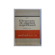 ELEMENTE DE ALGEBRA SUPERIOARA - MANUAL PENTRU CLASA A XI -A de EUGEN RADU , 1978
