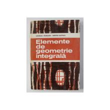 ELEMENTE DE GEOMETRIE INTEGRALA de GHEORGHE VRANCEANU / DUMITRU FILIPESCU , 1982