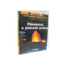 ENCICLOPEDIA PENTRU TINERI LAROUSSE, PAMANTUL, O PLANETA ACTIVA, 1998