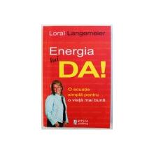 ENERGIA LUI DA! -  O ECUATIE SIMPLA PENTRU O VIATA MAI BUNA de LORAL LANGEMEIER, 2012 *CONTINE SUBLINIERI IN TEXT CU MARKER