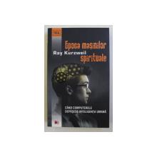 EPOCA MASINILOR SPIRITUALE - CAND COMPUTERELE DEPASESC INTELIGENTA UMANA de RAY KURZWEIL - 2012