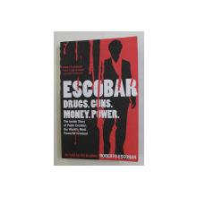 ESCOBAR  - DRUGS , GUNS , MONEY , POWER - THE INSIDE STORY OF PABLO ESCOBAR AS TOLD BY HIS BROTHER ROBERTO ESCOBAR , 2009