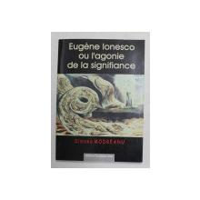 EUGEN IONESCO  OU L 'AGONIE DE LA SIGNIFIANCE par SIMONA MODREANU , 2002 , DEDICATIE *