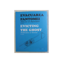 EVACUAREA FANTOMEI  - ARHITECTURI ALE SUPRAVIETUIRII editat de ALINA SERBAN , EDITIE BILINGVA ROMANA  - ENGLEZA , 2010