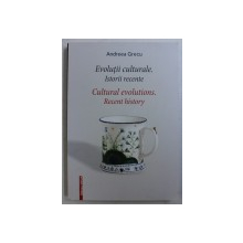 EVOLUTII CULTURALE . ISTORII RECENTE / CULTURAL EVOLUTIONS . RECENT HISTORY de ANDREEA GRECU , EDITIE IN ROMANA - ENGLEZA , 2017