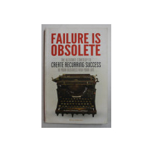 FAILURE IS OBSOLETE by BENJI RABHAN  , THE ULTIMATE STRATEGY TO CREATE RECURRING SUCCESS IN YOUR BUSINESS AND YOUR LIFE , 2013 , PREZINTA HALOURI DE APA *