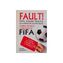 FAULT, MITA, ALEGERI TRUCATE SI SCANDALURI ALE BILETELOR, LUMEA SECRETA A ORGANIZATIEI FIFA, CARTEA PE CARE FIFA A INCERCAT SA O INTERZICA de ANDREW JENNINGS, 2007