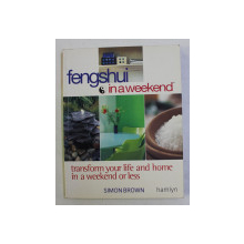 FENG SHUI IN A WEEKEND . TRANSFORM YOUR LIFE AND HOME IN A WEEKEND OR LESS by SIMON BROWN , 2002