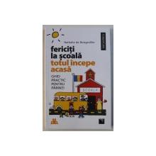 FERICITI LA SCOALA - TOTUL INCEPE ACASA - GHID PRACTIC PENTRU PARINTI de NATHALIE DE BOISGROLLIER , 2017
