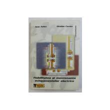 FIABILITATEA SI MENTENANTA ECHIPAMENTELOR ELECTRICE de IOAN FELEA si NICOLAE COROIU , 2001 , DEDICATIE*