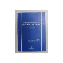 FILOSOFIA MORALA A LUI RICHARD M. HARE - TEORIE SI APLICATII , editor VALENTIN MURESAN , 2006