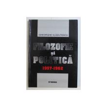 FILOZOFIE SI POLITICA , 1957 - 1962 de GHEORGHE VLADUTESCU , 2003 *DEDICATIA AUTORULUI CATRE ACAD. ALEXANDRU BOBOC