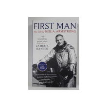 FIRST MAN , THE LIFE OF NEIL A. ARMSTRONG , THE ESSENTIAL BIOGRAPHY by JAMES R. HANSEN , 2018