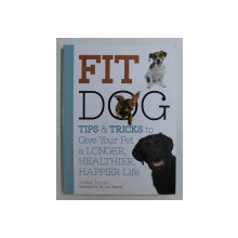 FIT DOG , TIPS AND TRICKS TO GIVE YOUR PET A LONGER , HEALTHIER , HAPPIER LIFE by ARDEN MOORE , 2015