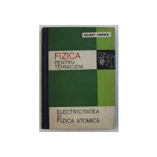 FIZICA PENTRU TEHNICIENI  - ELECTRICITATEA SI FIZICA ATOMICA de HELMUT LINDER , 1961