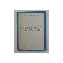 FLOARE MICA - POEME PENTRU SCOLARI de CATERINA TALAZ , 1943