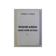 FOLCLORISTI ARDELENI , COLECTII INEDITE DE FOLCLOR de VIRGILIU FLOREA , 1994