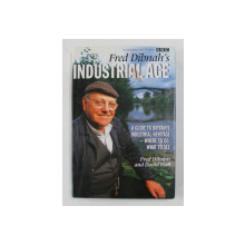 FRED DIBNAH 'S INDUSTRIAL AGE - A GUIDE TO BRITAIN 'S INDUSTRIAL HERITAGE - WHERE TO GO , WHAT TO SEE by FRED DIBNAH and DAVID HALL , 1999