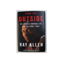 FROM THE OUTSIDE - MY JOUNEY THROUGH LIFE AND THE GAME I LOVE by RAY ALLEN with MICHAEL ARKUSH , 2018