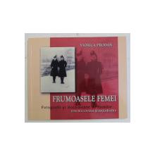 FRUMOASELE FEMEI , FOTOGRAFII SI DOCUMENTE DE FAMILIE DIN BUCOVINA SI BASARABIA de VIORICA PRODAN , 2011 *DEDICATIE