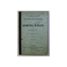 GEOMETRIA IN SPATIU PENTRU CLASA a - IV - a ED. I de C. S. POPESCU , GR. ORASANU , 1913
