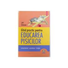 GHID  PRACTIC PENTRU EDUCAREA PISICILOR  - COMPORTAMENT , SOCIALIZARE , INVATARE de JOEL DEHASSE , 2007