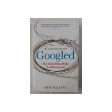 GOOGLED - THE END OF THE WORLD AS WE KNOW IT by KEN AULETTA , 2010