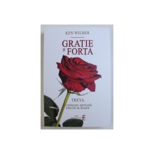 GRATIE SI FORTA, TREYA: O VINDECARE SPIRITUALA DINCOLO DE MOARTE, EDITIA A III-a de KEN WILBER, 2018