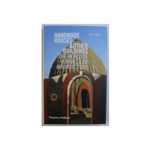 HANDMADE HOUSES & OTHER BUILDINGS , THE WORLD OF VERNACULAR ARCHITECTURE by JOHN MAY , 2010