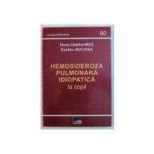 HEMOSIDEROZA PULMONARA IDIOPATICA LA COPIL de ELENA CATALINA BICA , DUMITRU BULUCEA , 2009