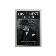 HIS FINEST HOUR , A BRIEF LIFE OF WINSTON CHURCHILL by CHRISTOPHER CATHERWOOD , 2010