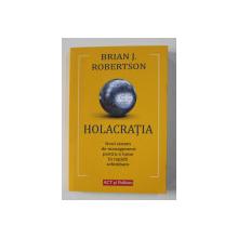 HOLACRATIA , NOUL SISTEM DE MANAGEMENT PENTRU O LUME IN RAPIDA SCHIMBARE de BRIAN J. ROBERTSON , 2020
