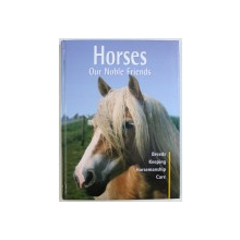HORSES OUR NOBLE FRIENDS: BREEDS, KEEPING, HORSEMANSHIP, CARE