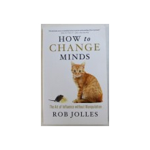 HOW TO CHANGE MINDS - THE ART OF INFLUENCE WITHOUT MANIPULATION by ROB JOLLES , 2013
