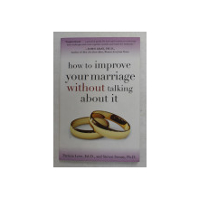 HOW TO IMPROVE YOUR MARRIAGE WITHOUT TALKING ABOUT IT by PATRICIA LOVE and STEVEN STOSNY , 2007