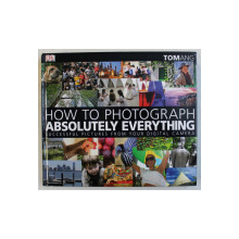 HOW TO PHOTOGRAPH ABSOLUTELY EVERYTHING  - SUCCESSFUL PICTURES FROM YOUR DIGITAL CAMERA , by TOM ANG , 2007