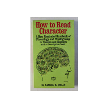 HOW TO READ CHARACTER - A NEW ILLUSTRATED HANDBOOK OF PHRENOLOGY AND PHYSIOGNOMY by SAMUEL R. WELLS , EDITIE ANASTATICA , 2000