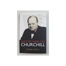 HOW TO THINK LIKE CHURCHILL by DANIEL SMITH , 2015