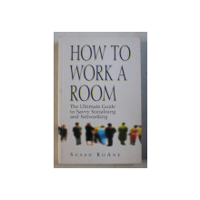 HOW TO WORK A ROOM - THE ULTIMATE GUIDE TO SAVVY SOCIALISING AND NETWORKING by SUSAN ROANE , 2000