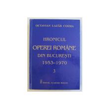 HRONICUL OPEREI ROMANE DIN BUCURESTI ( 1953 - 1970 ) , VOLUMUL III de OCTAVIAN LAZAR COSMA , 2017