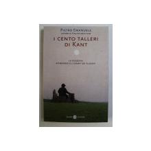 I CENTO TALLERI DI KANT , LA FILOSOFIA ATTRAVERSO GLI ESEMPI DEI FILOSOFI di PIETRO EMANUELE , 2003