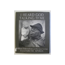 I HEARD GOD TALKING TO ME - WILLIAM EDMONDSON and HIS STONE CARVINGS by ELIZABETH SPIRES , 2009