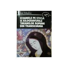ICOANELE PE STICLA SI XILOGRAVURILE TARANILOR ROMANI DIN TRANSILVANIA de ION MUSLEA, BUC. 1995